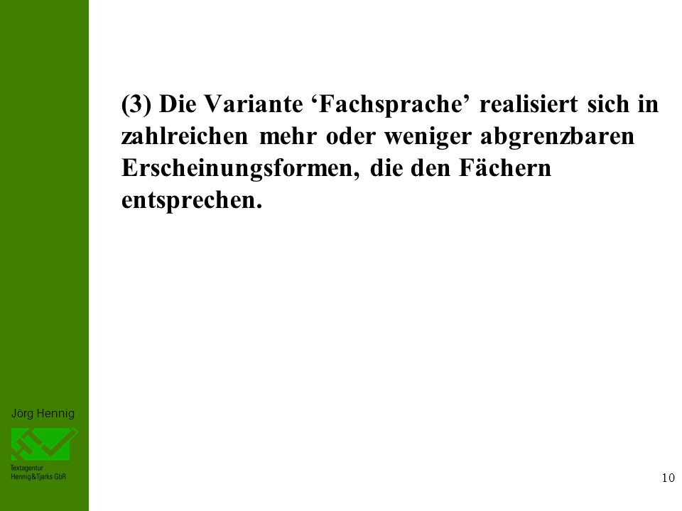 Jörg Hennig 10 (3) Die Variante Fachsprache realisiert sich in zahlreichen mehr oder weniger abgrenzbaren Erscheinungsformen, die den Fächern entsprechen.
