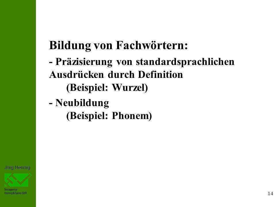 Jörg Hennig 14 Bildung von Fachwörtern: - Präzisierung von standardsprachlichen Ausdrücken durch Definition (Beispiel: Wurzel) - Neubildung (Beispiel: Phonem)