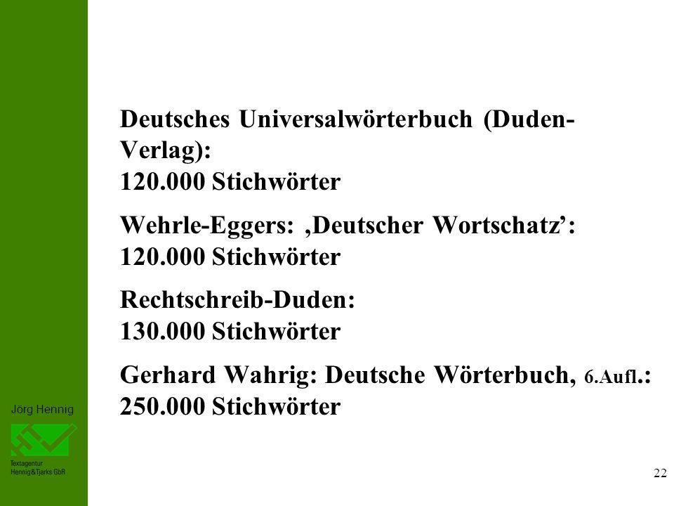 Jörg Hennig Deutsches Universalwörterbuch (Duden- Verlag): 120.000 Stichwörter Wehrle-Eggers: Deutscher Wortschatz: 120.000 Stichwörter Rechtschreib-Duden: 130.000 Stichwörter Gerhard Wahrig: Deutsche Wörterbuch, 6.Aufl.: 250.000 Stichwörter 22