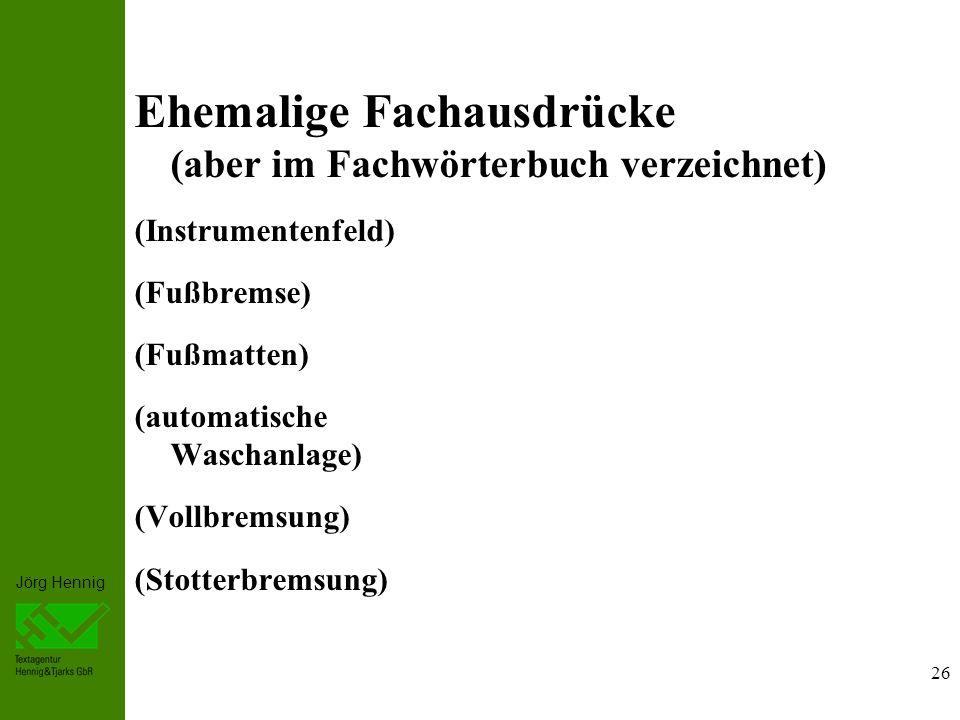 Jörg Hennig Ehemalige Fachausdrücke (aber im Fachwörterbuch verzeichnet) (Instrumentenfeld) (Fußbremse) (Fußmatten) (automatische Waschanlage) (Vollbremsung) (Stotterbremsung) 26
