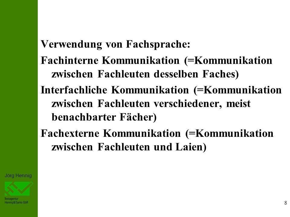 Jörg Hennig 8 Verwendung von Fachsprache: Fachinterne Kommunikation (=Kommunikation zwischen Fachleuten desselben Faches) Interfachliche Kommunikation (=Kommunikation zwischen Fachleuten verschiedener, meist benachbarter Fächer) Fachexterne Kommunikation (=Kommunikation zwischen Fachleuten und Laien)