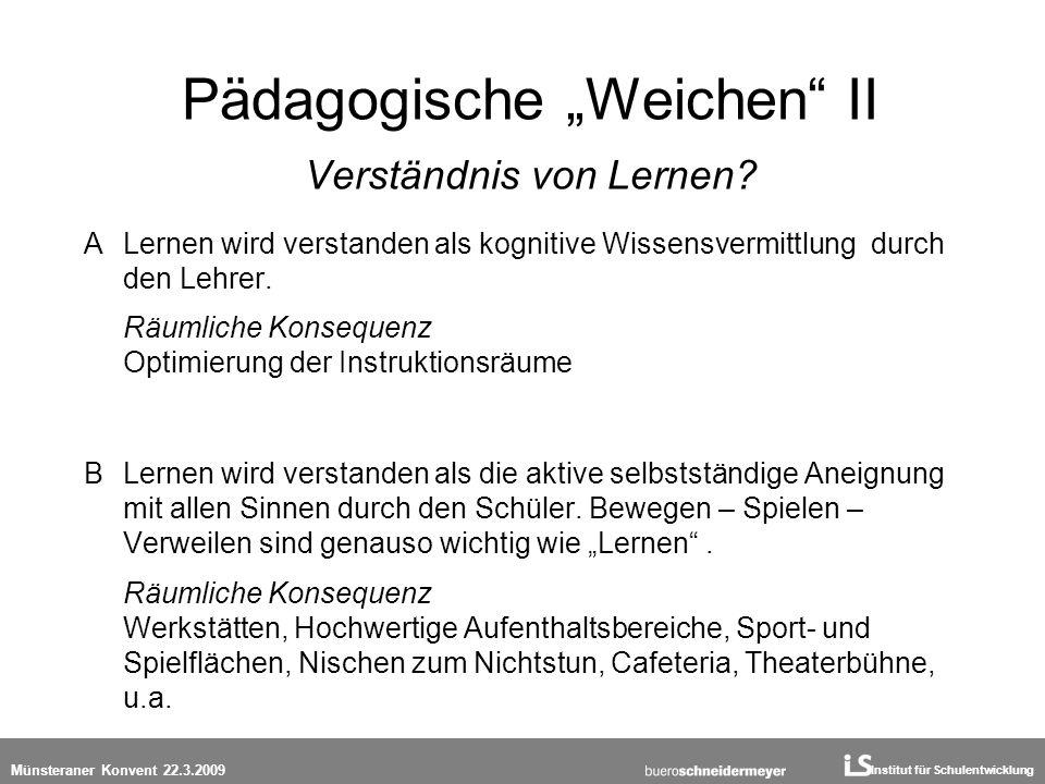 Institut für Schulentwicklung Münsteraner Konvent 22.3.2009 Pädagogische Weichen II Verständnis von Lernen? A Lernen wird verstanden als kognitive Wis