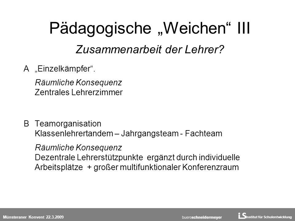 Institut für Schulentwicklung Münsteraner Konvent 22.3.2009 Pädagogische Weichen III Zusammenarbeit der Lehrer? A Einzelkämpfer. Räumliche Konsequenz