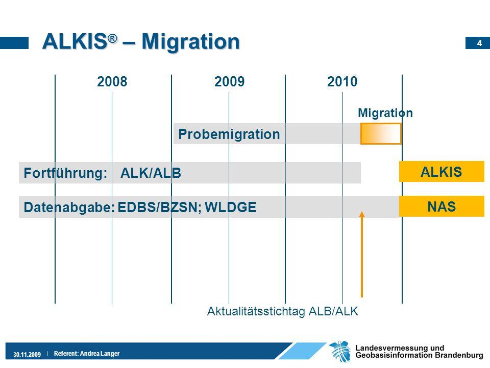 4 30.11.2009 Referent: Andrea Langer ALKIS ® – Migration 200820092010 Probemigration Migration Datenabgabe: EDBS/BZSN; WLDGE ALKIS Fortführung: ALK/AL