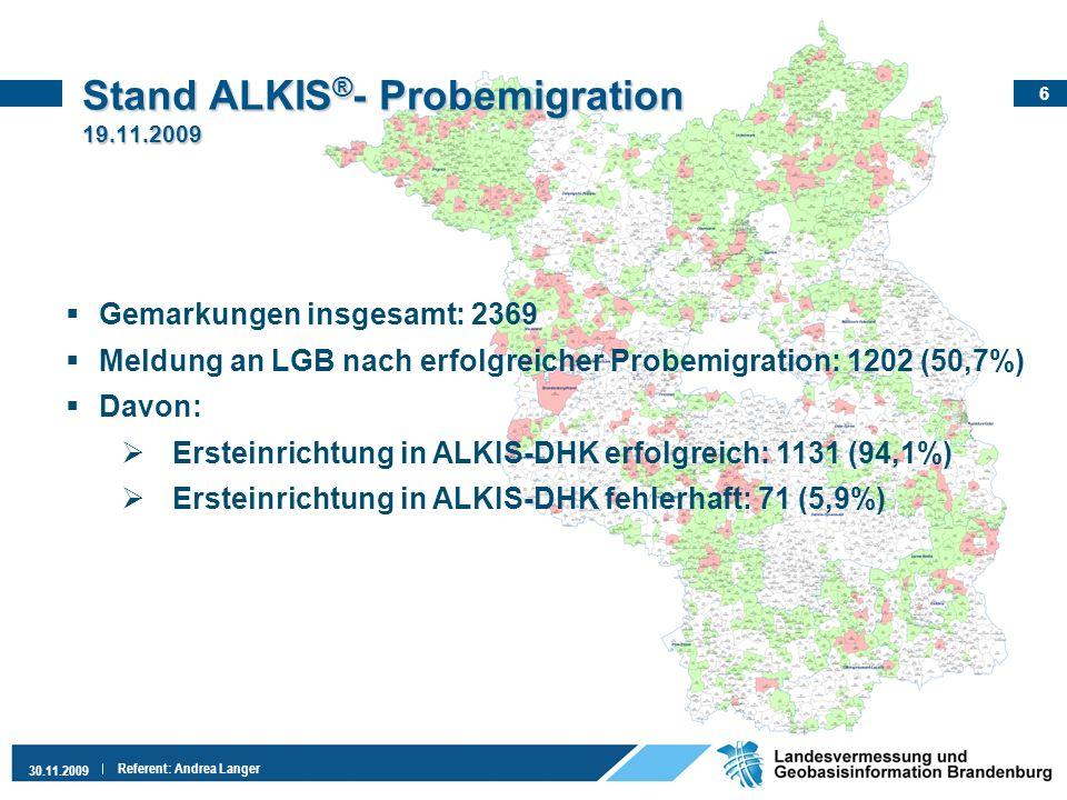 6 30.11.2009 Referent: Andrea Langer Stand ALKIS ® - Probemigration 19.11.2009 Gemarkungen insgesamt: 2369 Meldung an LGB nach erfolgreicher Probemigr