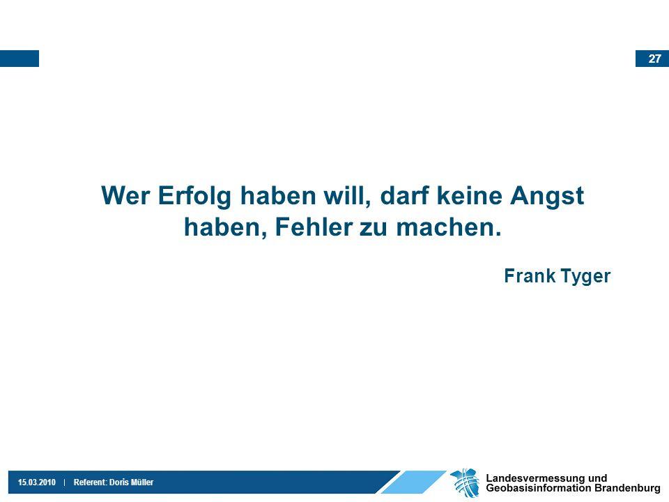 27 15.03.2010Referent: Doris Müller Wer Erfolg haben will, darf keine Angst haben, Fehler zu machen. Frank Tyger