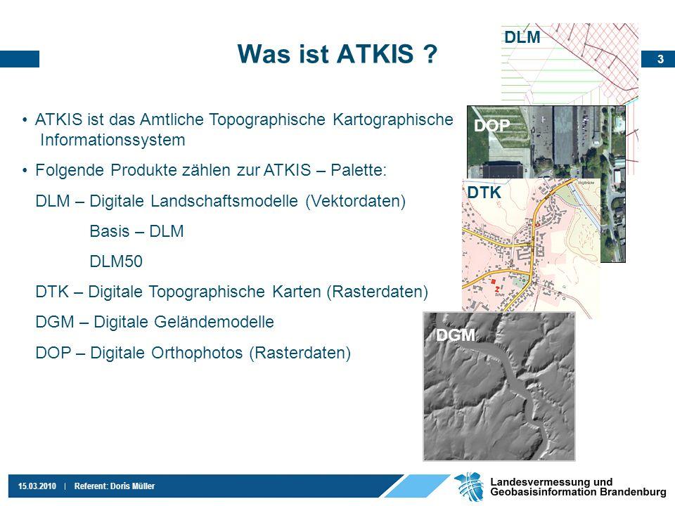 3 15.03.2010Referent: Doris Müller Was ist ATKIS ? ATKIS ist das Amtliche Topographische Kartographische Informationssystem Folgende Produkte zählen z