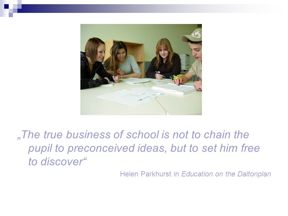 The true business of school is not to chain the pupil to preconceived ideas, but to set him free to discover Helen Parkhurst in Education on the Daltonplan