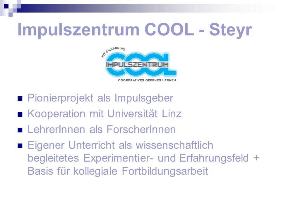Impulszentrum COOL - Steyr Pionierprojekt als Impulsgeber Kooperation mit Universität Linz LehrerInnen als ForscherInnen Eigener Unterricht als wissen
