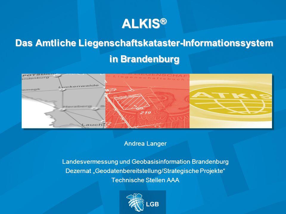 ALKIS ® Das Amtliche Liegenschaftskataster-Informationssystem in Brandenburg Andrea Langer Landesvermessung und Geobasisinformation Brandenburg Dezern