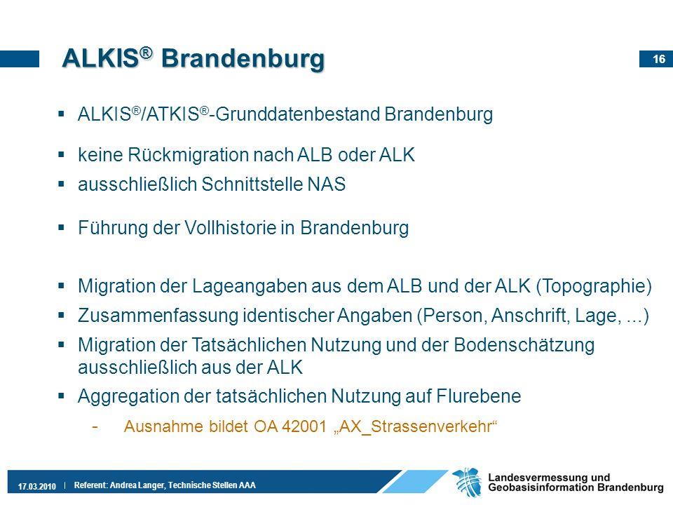 16 17.03.2010 Referent: Andrea Langer, Technische Stellen AAA ALKIS ® /ATKIS ® -Grunddatenbestand Brandenburg keine Rückmigration nach ALB oder ALK au