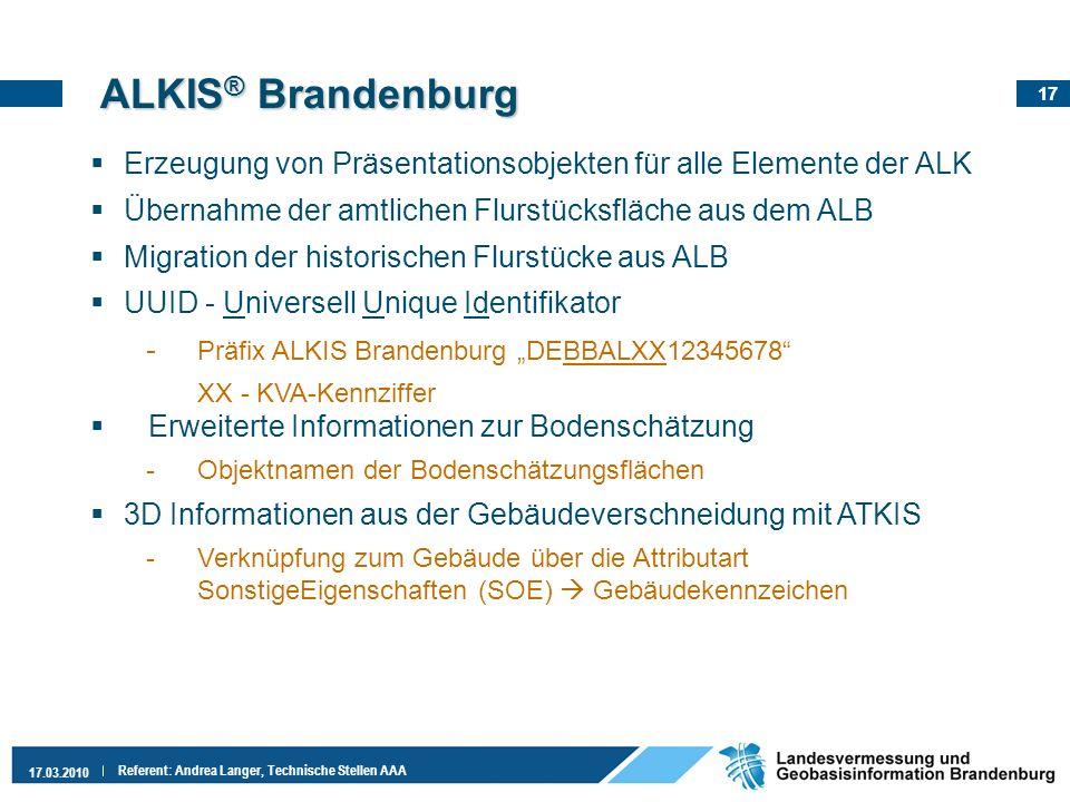 17 17.03.2010 Referent: Andrea Langer, Technische Stellen AAA ALKIS ® Brandenburg Erzeugung von Präsentationsobjekten für alle Elemente der ALK Überna