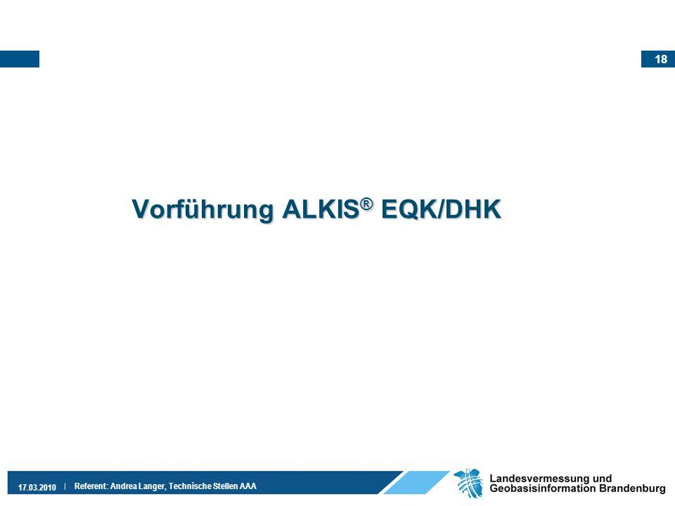 18 17.03.2010 Referent: Andrea Langer, Technische Stellen AAA Vorführung ALKIS ® EQK/DHK