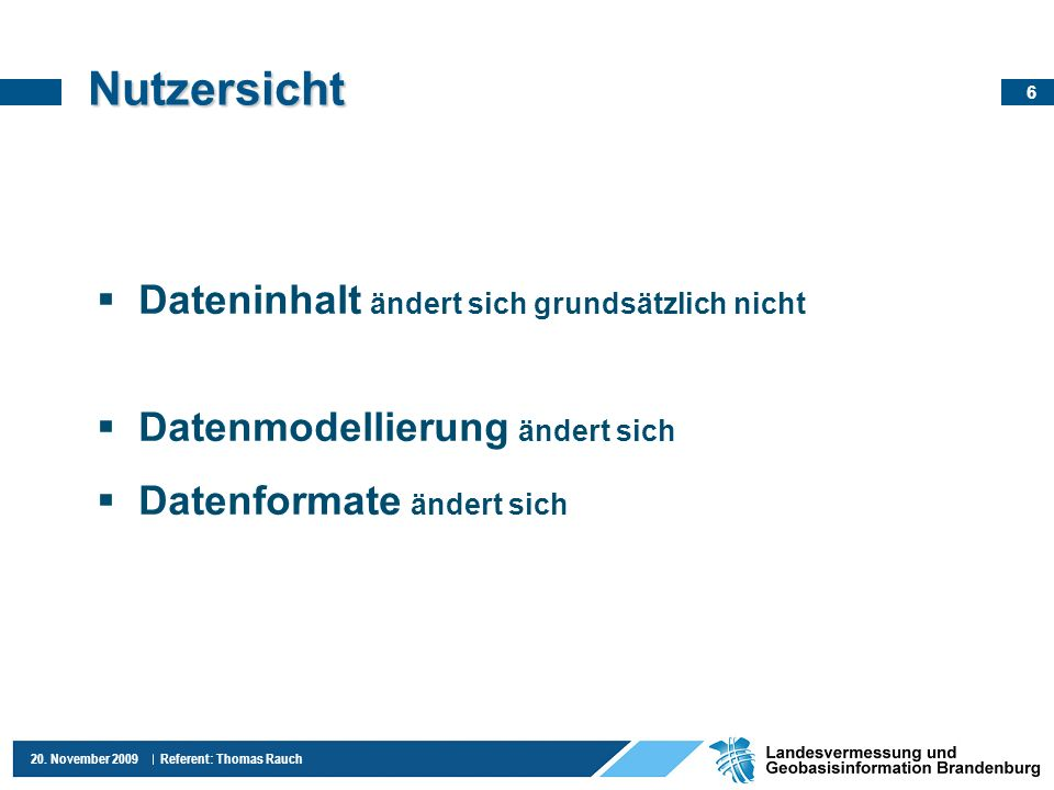 6 20. November 2009 Referent: Thomas Rauch Nutzersicht Dateninhalt ändert sich grundsätzlich nicht Datenmodellierung ändert sich Datenformate ändert s