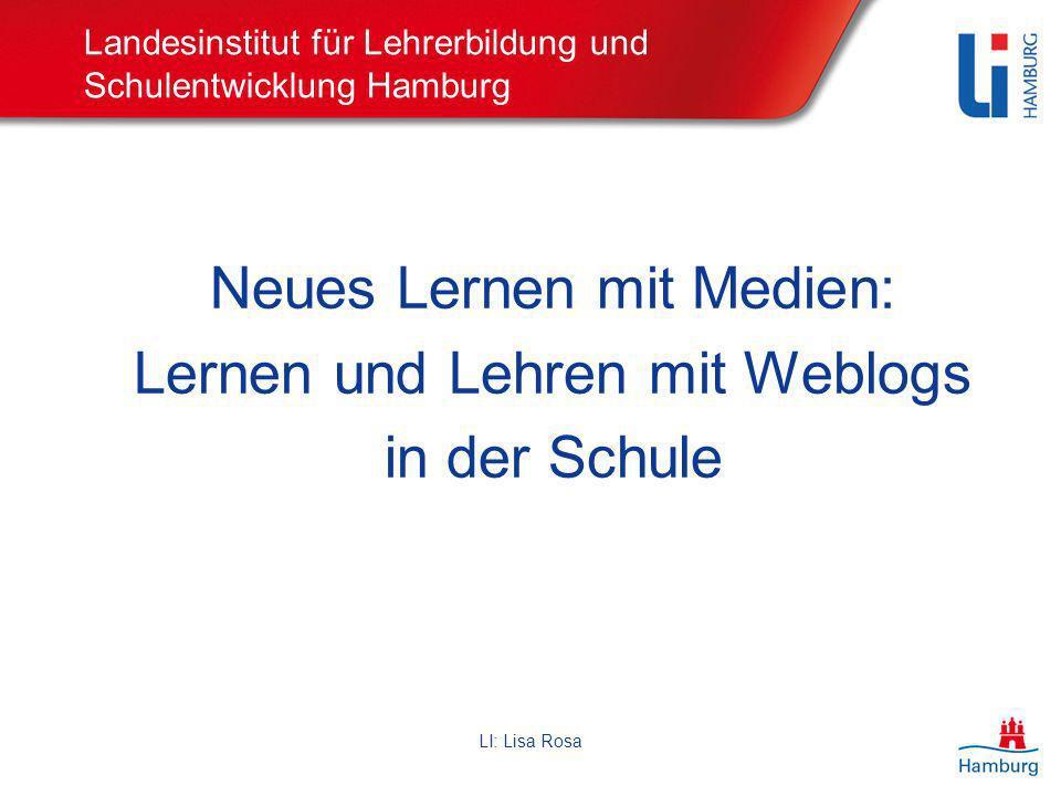 LI: Lisa Rosa Landesinstitut für Lehrerbildung und Schulentwicklung Hamburg Neues Lernen mit Medien: Lernen und Lehren mit Weblogs in der Schule