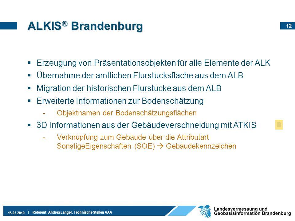 12 15.03.2010 Referent: Andrea Langer, Technische Stellen AAA ALKIS ® Brandenburg Erzeugung von Präsentationsobjekten für alle Elemente der ALK Überna
