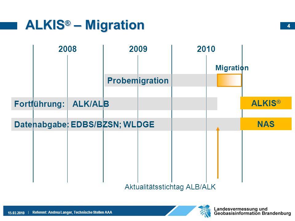 4 15.03.2010 Referent: Andrea Langer, Technische Stellen AAA ALKIS ® – Migration 200820092010 Probemigration Migration Datenabgabe: EDBS/BZSN; WLDGE A