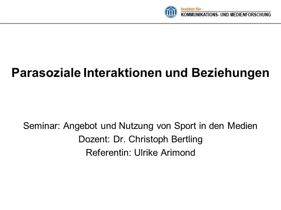 Parasoziale Interaktionen und Beziehungen Seminar: Angebot und Nutzung von Sport in den Medien Dozent: Dr. Christoph Bertling Referentin: Ulrike Arimo