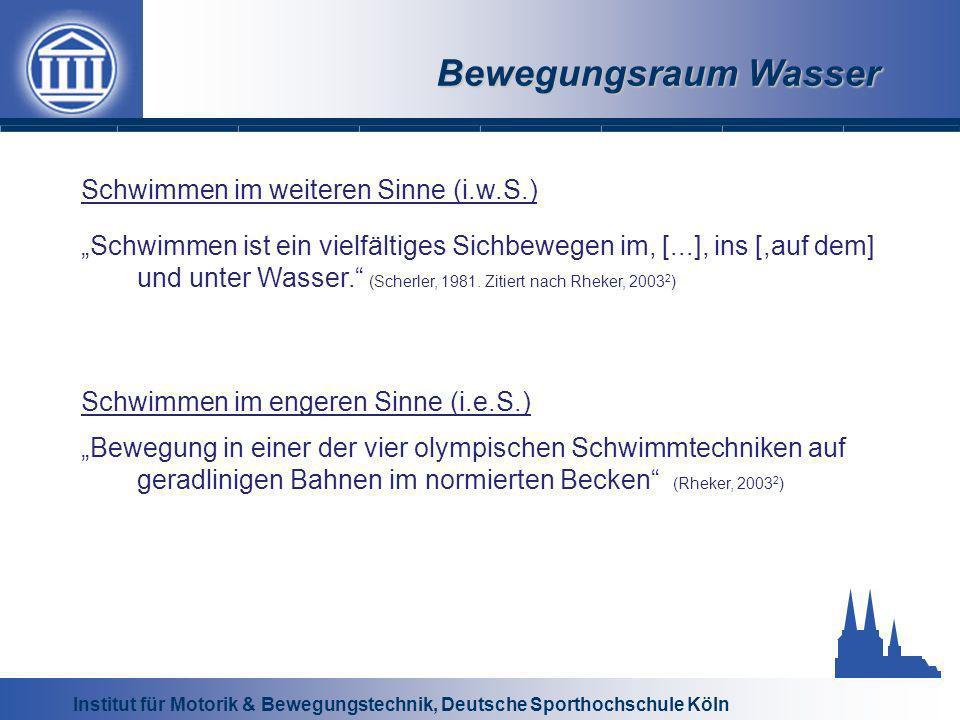 Institut für Motorik & Bewegungstechnik, Deutsche Sporthochschule Köln Bewegungsraum Wasser Schwimmen im weiteren Sinne (i.w.S.) Schwimmen ist ein vielfältiges Sichbewegen im, [...], ins [,auf dem] und unter Wasser.