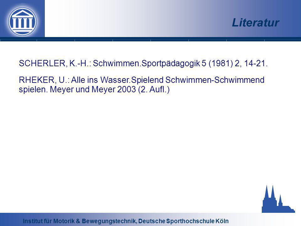 Institut für Motorik & Bewegungstechnik, Deutsche Sporthochschule Köln Literatur SCHERLER, K.-H.: Schwimmen.Sportpädagogik 5 (1981) 2, 14-21. RHEKER,