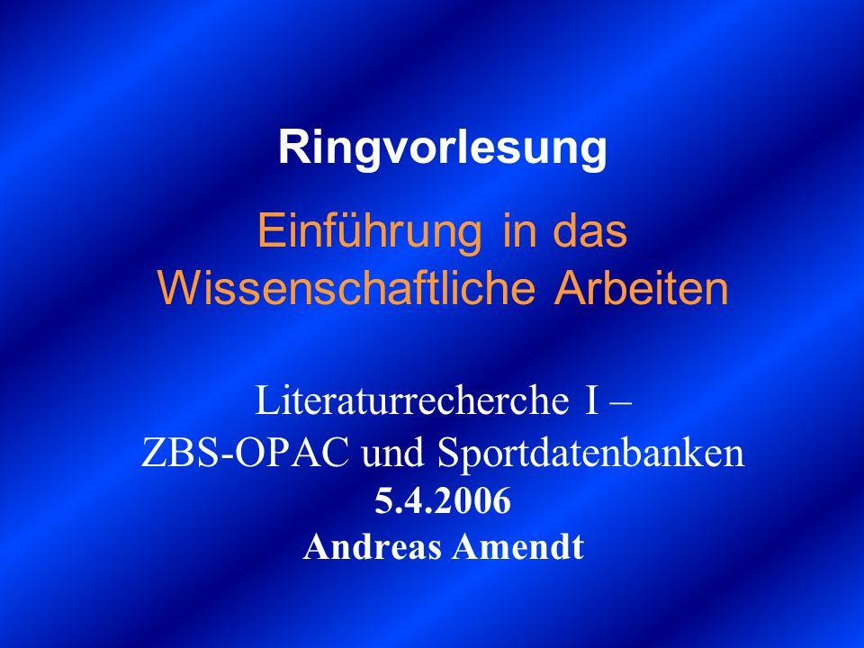 Ringvorlesung Einführung in das Wissenschaftliche Arbeiten Literaturrecherche I – ZBS-OPAC und Sportdatenbanken 5.4.2006 Andreas Amendt
