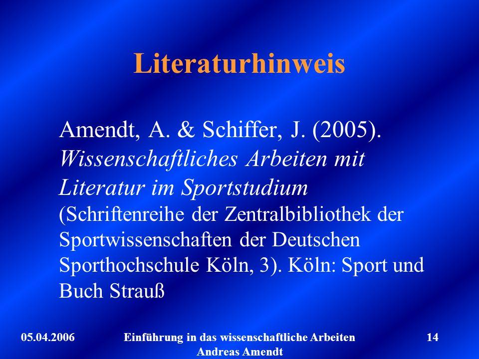 05.04.2006Einführung in das wissenschaftliche Arbeiten Andreas Amendt 14 Literaturhinweis Amendt, A. & Schiffer, J. (2005). Wissenschaftliches Arbeite