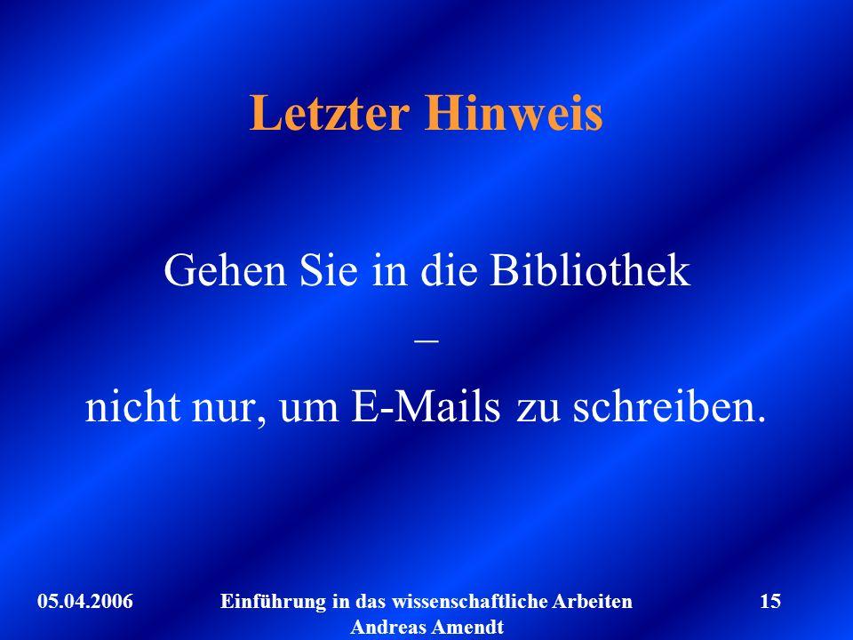 05.04.2006Einführung in das wissenschaftliche Arbeiten Andreas Amendt 15 Letzter Hinweis Gehen Sie in die Bibliothek – nicht nur, um E-Mails zu schrei