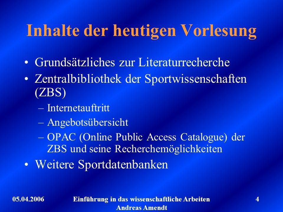 05.04.2006Einführung in das wissenschaftliche Arbeiten Andreas Amendt 4 Inhalte der heutigen Vorlesung Grundsätzliches zur Literaturrecherche Zentralb