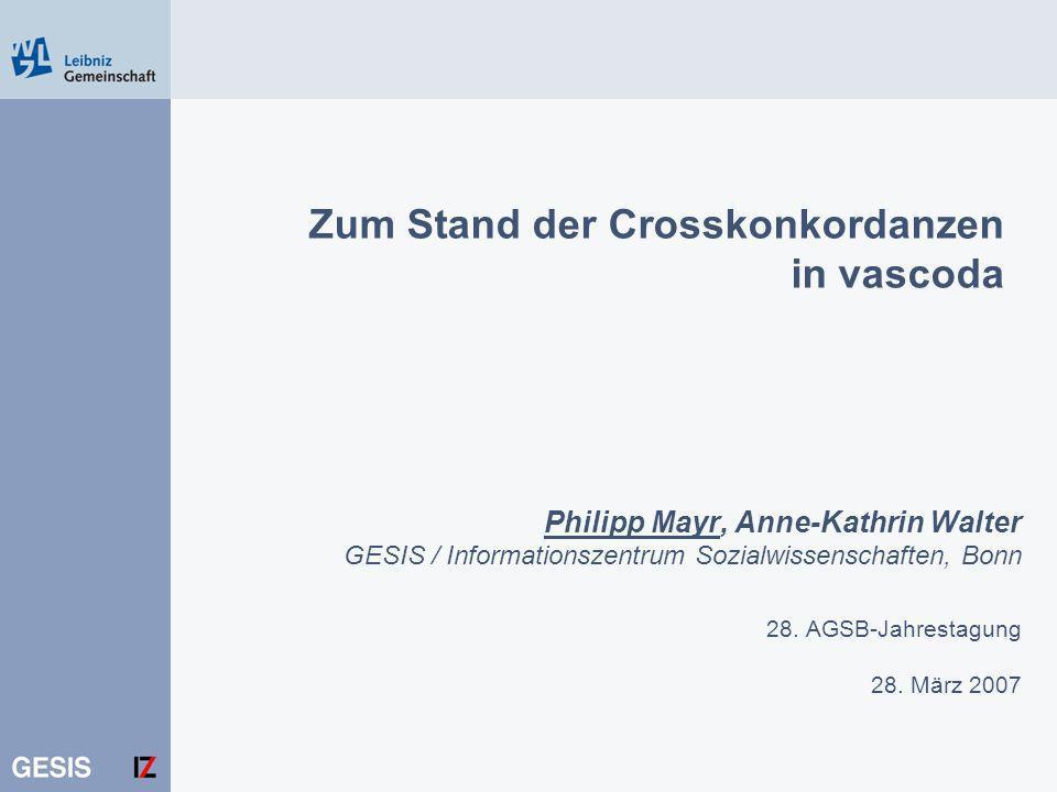 Zum Stand der Crosskonkordanzen in vascoda Philipp Mayr, Anne-Kathrin Walter GESIS / Informationszentrum Sozialwissenschaften, Bonn 28. AGSB-Jahrestag