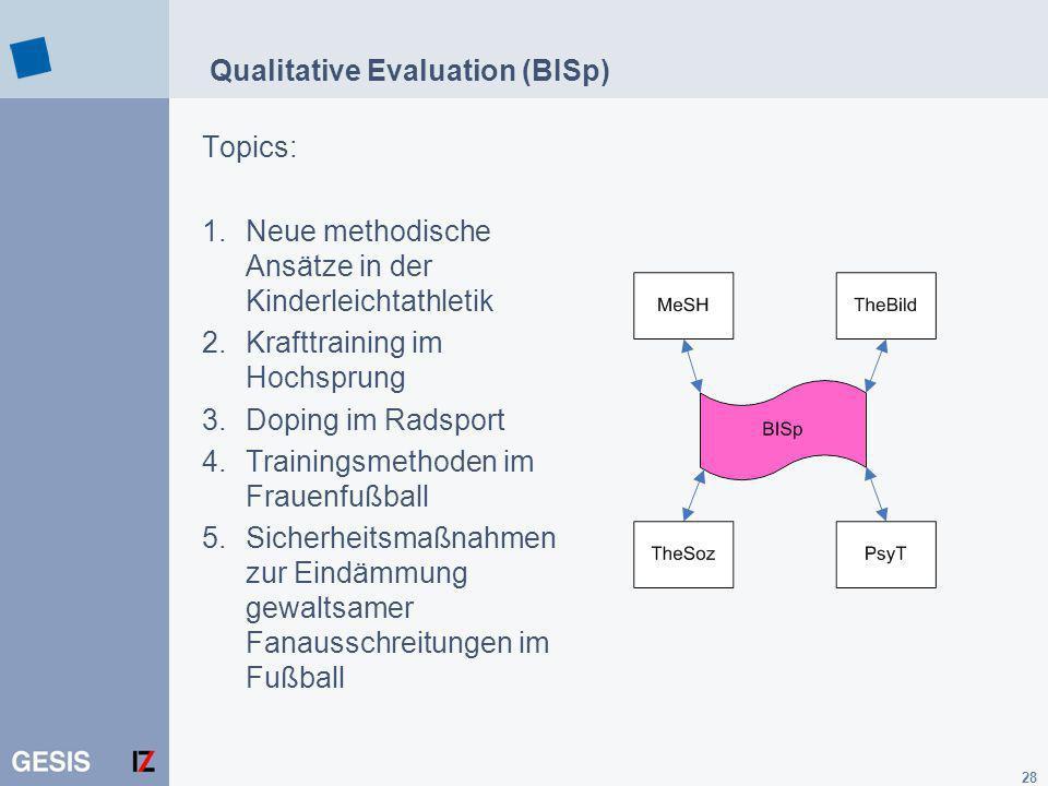 28 Qualitative Evaluation (BISp) Topics: 1.Neue methodische Ansätze in der Kinderleichtathletik 2.Krafttraining im Hochsprung 3.Doping im Radsport 4.Trainingsmethoden im Frauenfußball 5.Sicherheitsmaßnahmen zur Eindämmung gewaltsamer Fanausschreitungen im Fußball