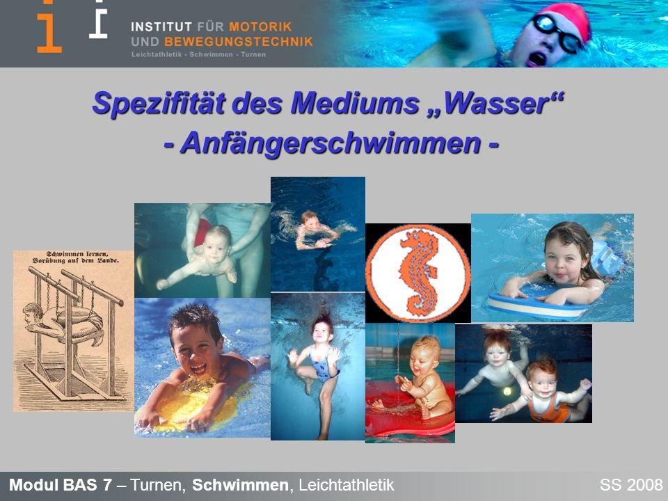 Modul BAS 7 – Turnen, Schwimmen, Leichtathletik SS 2008 Gliederung Physikalische Eigenschaften des Wassers Hydromechanik Struktur des Schwimmenlernens Wassergewöhnung Wasserbewältigung