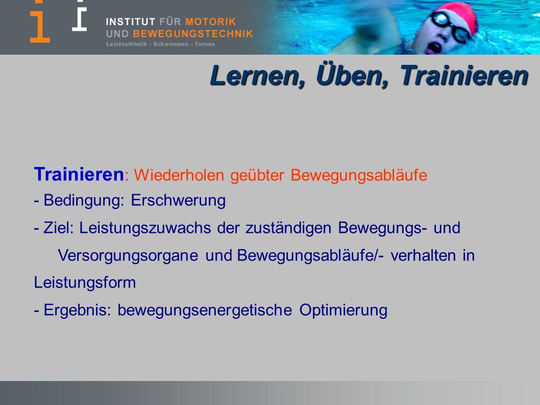 Trainieren : Wiederholen geübter Bewegungsabläufe - Bedingung: Erschwerung - Ziel: Leistungszuwachs der zuständigen Bewegungs- und Versorgungsorgane und Bewegungsabläufe/- verhalten in Leistungsform - Ergebnis: bewegungsenergetische Optimierung Lernen, Üben, Trainieren