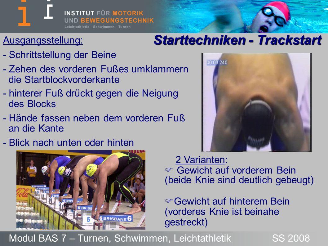 Starttechniken - Trackstart Modul BAS 7 – Turnen, Schwimmen, Leichtathletik SS 2008 Ausgangsstellung und Absprung: 1.KSP durch einen intensiven Armzug und die Streckung des hinteren Beines von hinten nach vorne verlagern 2.Absprungimpuls durch Streckung des vorderen Beins