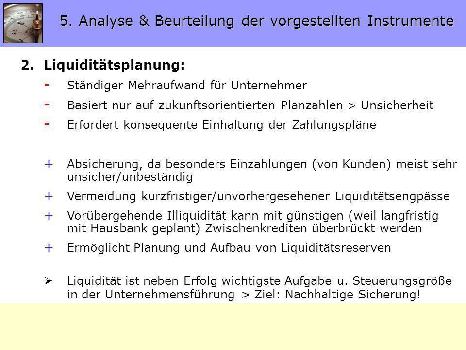5.2 Analyse Instrumente 2.Liquiditätsplanung: - Ständiger Mehraufwand für Unternehmer - Basiert nur auf zukunftsorientierten Planzahlen > Unsicherheit