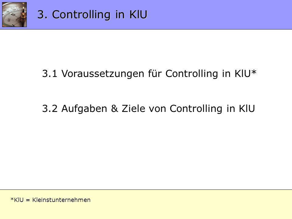 3.0 Controlling in KlU 3.1 Voraussetzungen für Controlling in KlU* 3.2 Aufgaben & Ziele von Controlling in KlU 3. Controlling in KlU *KlU = Kleinstunt