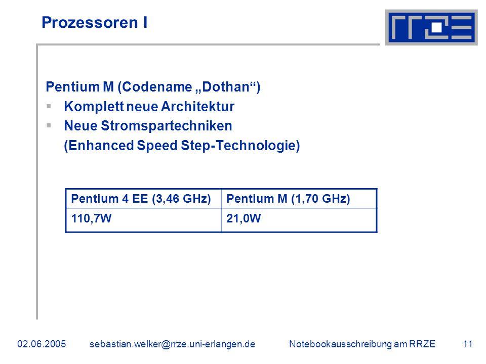Notebookausschreibung am RRZE02.06.2005sebastian.welker@rrze.uni-erlangen.de11 Prozessoren I Pentium M (Codename Dothan) Komplett neue Architektur Neue Stromspartechniken (Enhanced Speed Step-Technologie) Pentium 4 EE (3,46 GHz)Pentium M (1,70 GHz) 110,7W21,0W