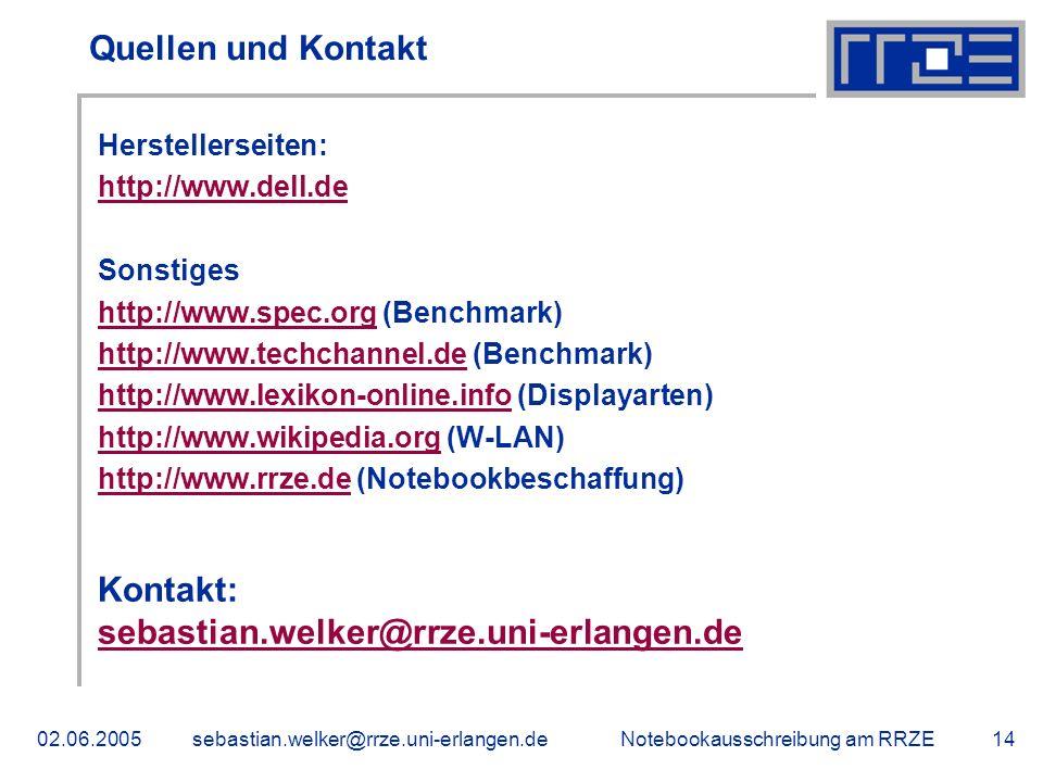 Notebookausschreibung am RRZE02.06.2005sebastian.welker@rrze.uni-erlangen.de14 Quellen und Kontakt Herstellerseiten: http://www.dell.de Sonstiges http://www.spec.orghttp://www.spec.org (Benchmark) http://www.techchannel.dehttp://www.techchannel.de (Benchmark) http://www.lexikon-online.infohttp://www.lexikon-online.info (Displayarten) http://www.wikipedia.orghttp://www.wikipedia.org (W-LAN) http://www.rrze.dehttp://www.rrze.de (Notebookbeschaffung) Kontakt: sebastian.welker@rrze.uni-erlangen.de
