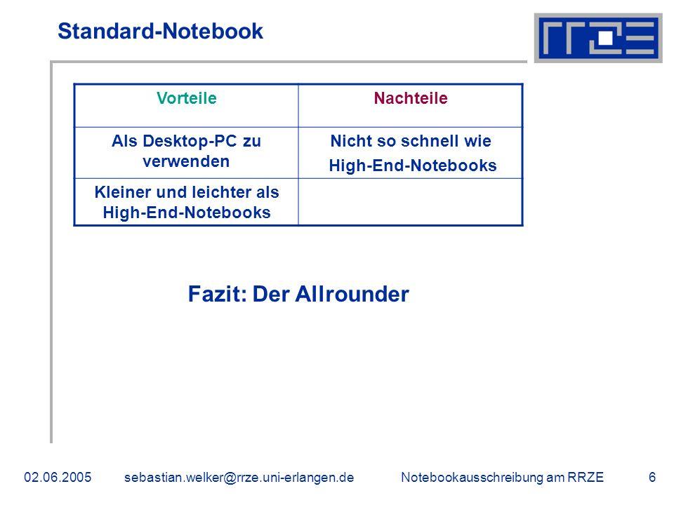 Notebookausschreibung am RRZE02.06.2005sebastian.welker@rrze.uni-erlangen.de6 Standard-Notebook VorteileNachteile Als Desktop-PC zu verwenden Nicht so schnell wie High-End-Notebooks Kleiner und leichter als High-End-Notebooks Fazit: Der Allrounder