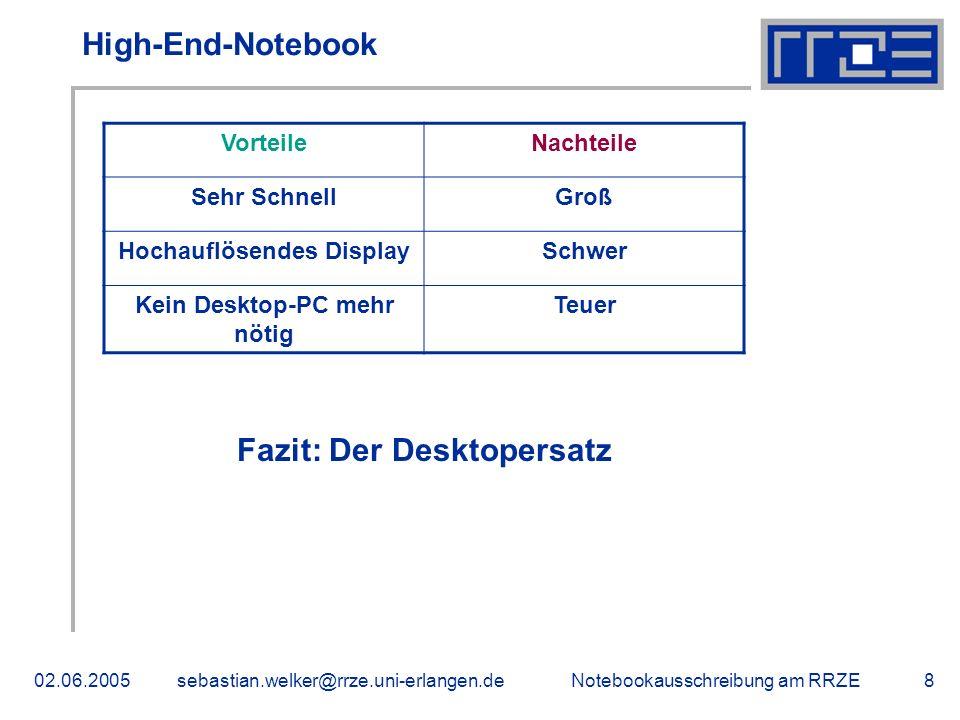 Notebookausschreibung am RRZE02.06.2005sebastian.welker@rrze.uni-erlangen.de8 High-End-Notebook VorteileNachteile Sehr SchnellGroß Hochauflösendes DisplaySchwer Kein Desktop-PC mehr nötig Teuer Fazit: Der Desktopersatz