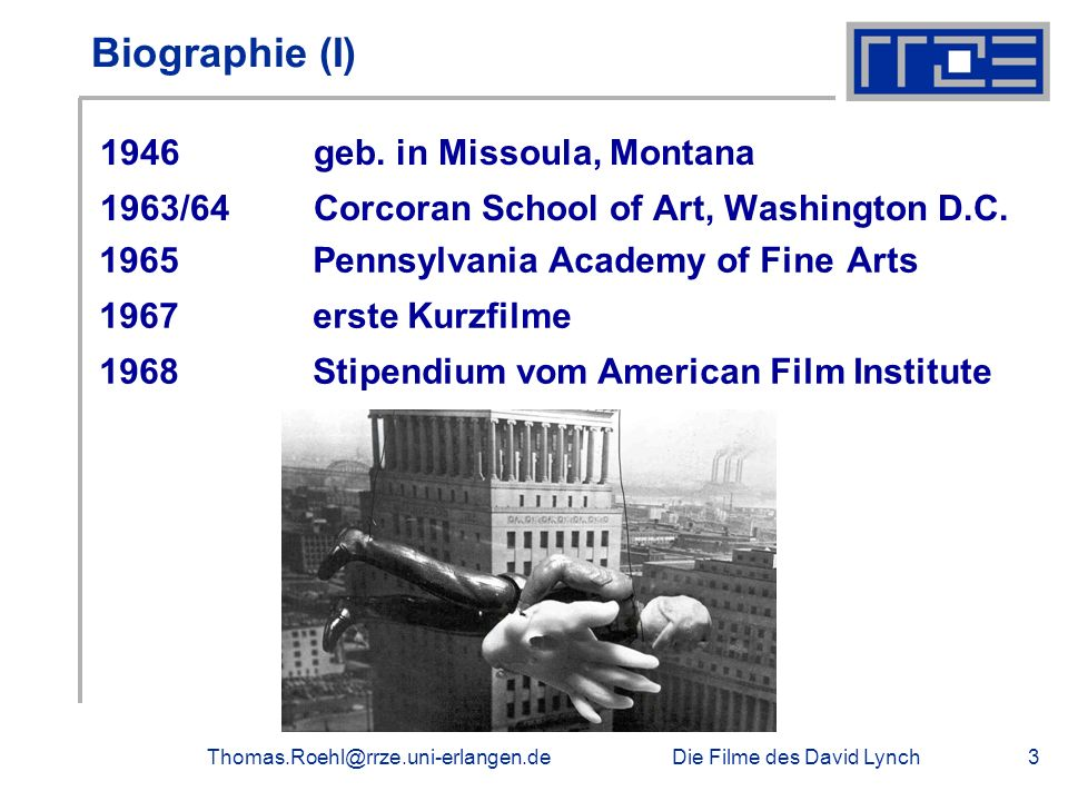Die Filme des David LynchThomas.Roehl@rrze.uni-erlangen.de3 Biographie (I) 1946geb. in Missoula, Montana 1963/64 Corcoran School of Art, Washington D.