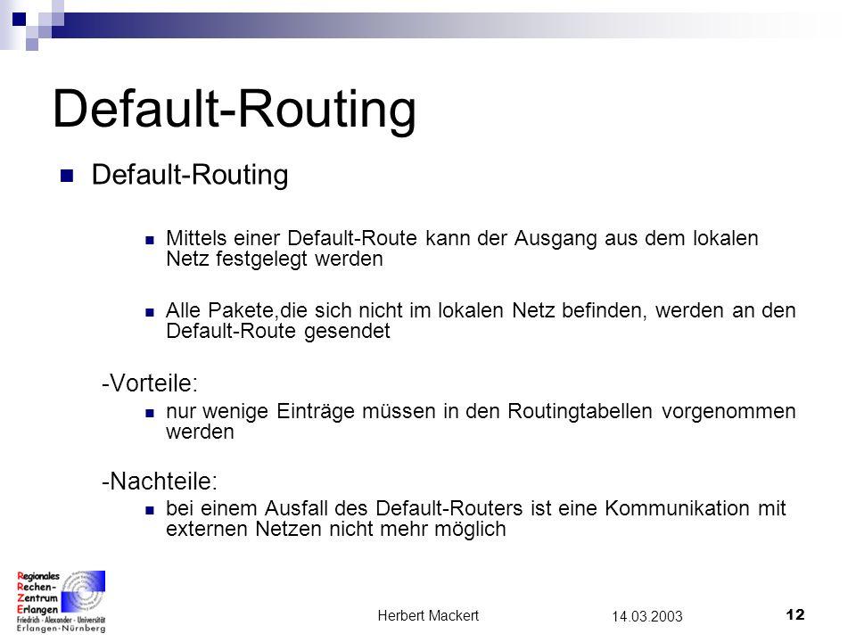 Herbert Mackert11 14.03.2003 Statisches Routing Statisches Routing: manuelle Administration der Tabellen fest vorgegebene Wege -Vorteile: Wege werden