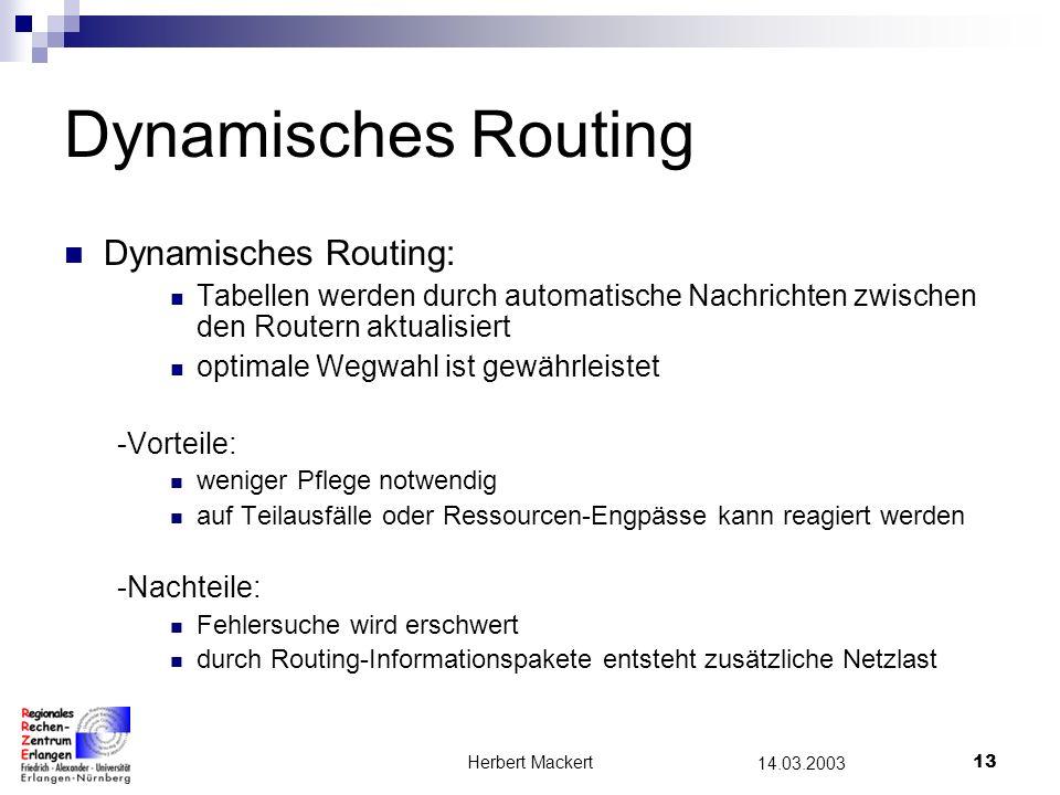 Herbert Mackert12 14.03.2003 Default-Routing Mittels einer Default-Route kann der Ausgang aus dem lokalen Netz festgelegt werden Alle Pakete,die sich nicht im lokalen Netz befinden, werden an den Default-Route gesendet -Vorteile: nur wenige Einträge müssen in den Routingtabellen vorgenommen werden -Nachteile: bei einem Ausfall des Default-Routers ist eine Kommunikation mit externen Netzen nicht mehr möglich