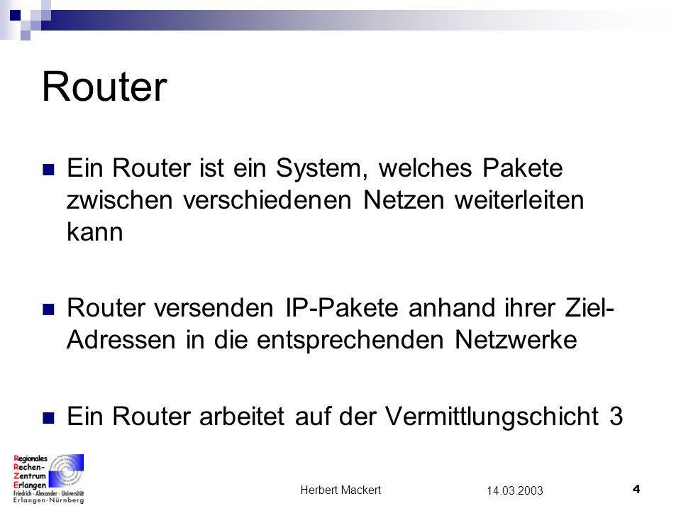 Herbert Mackert4 14.03.2003 Router Ein Router ist ein System, welches Pakete zwischen verschiedenen Netzen weiterleiten kann Router versenden IP-Pakete anhand ihrer Ziel- Adressen in die entsprechenden Netzwerke Ein Router arbeitet auf der Vermittlungschicht 3