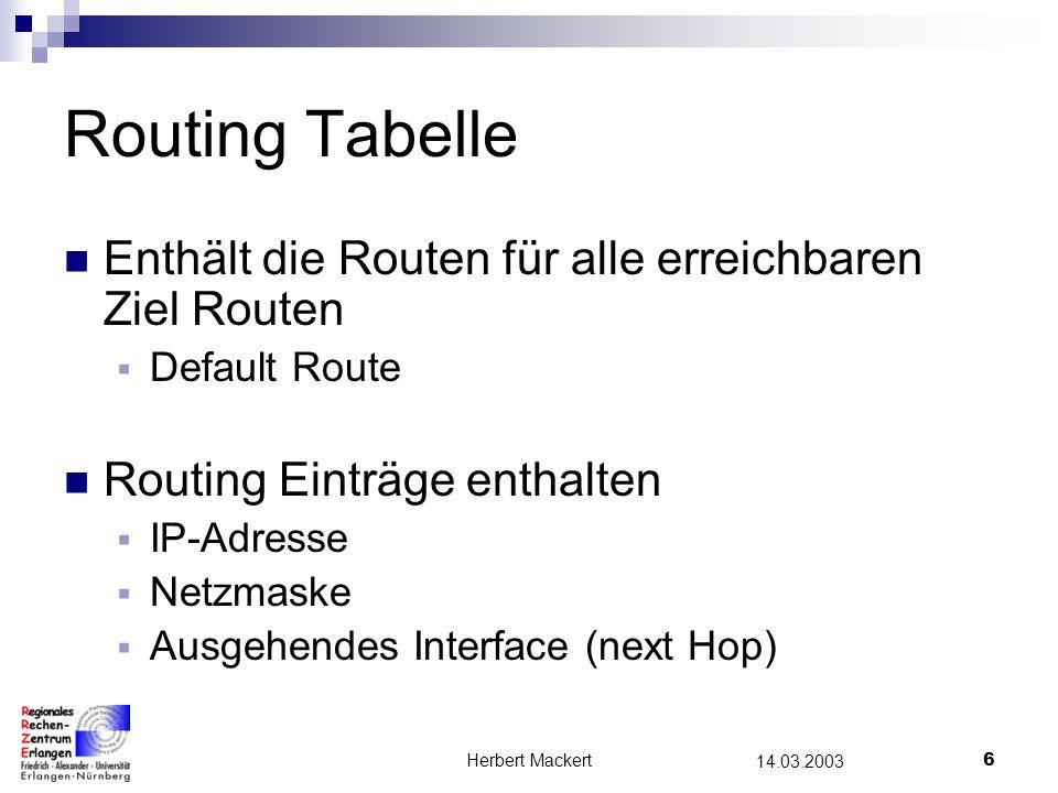 Herbert Mackert6 14.03.2003 Routing Tabelle Enthält die Routen für alle erreichbaren Ziel Routen Default Route Routing Einträge enthalten IP-Adresse Netzmaske Ausgehendes Interface (next Hop)