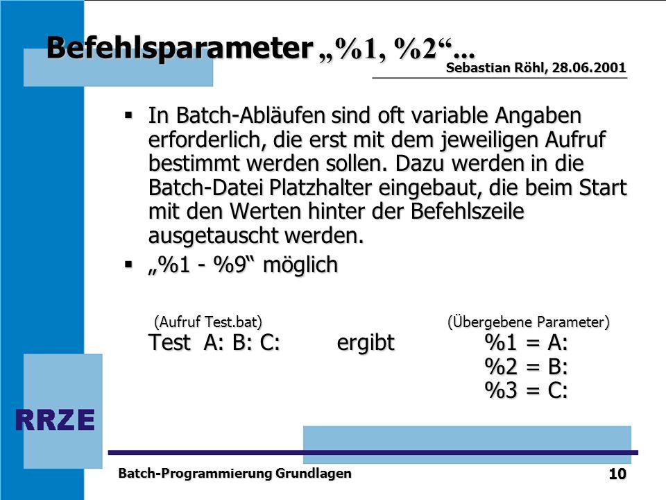10 Sebastian Röhl, 28.06.2001 Batch-Programmierung Grundlagen Befehlsparameter %1, %2... In Batch-Abläufen sind oft variable Angaben erforderlich, die