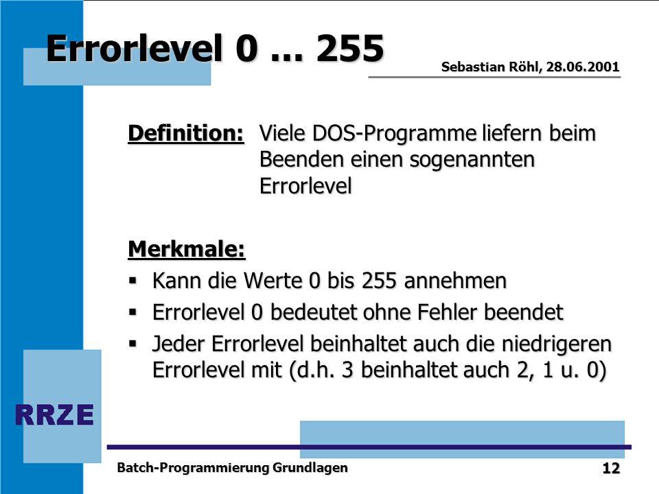 12 Sebastian Röhl, 28.06.2001 Batch-Programmierung Grundlagen Errorlevel 0... 255 Definition:Viele DOS-Programme liefern beim Beenden einen sogenannte