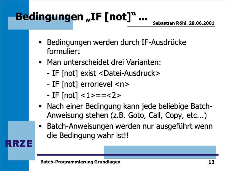 13 Sebastian Röhl, 28.06.2001 Batch-Programmierung Grundlagen Bedingungen IF [not]... Bedingungen werden durch IF-Ausdrücke formuliert Bedingungen wer