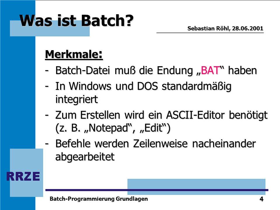 4 Sebastian Röhl, 28.06.2001 Batch-Programmierung Grundlagen Was ist Batch? Merkmale : -Batch-Datei muß die Endung BAT haben -In Windows und DOS stand