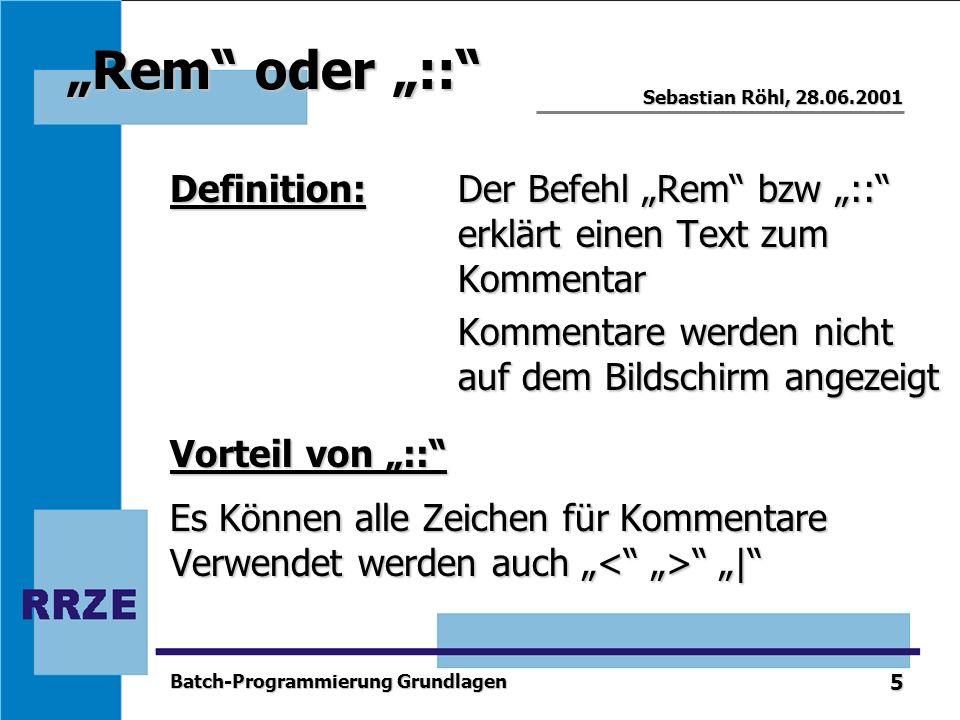 5 Sebastian Röhl, 28.06.2001 Batch-Programmierung Grundlagen Rem oder :: Definition:Der Befehl Rem bzw :: erklärt einen Text zum Kommentar Kommentare