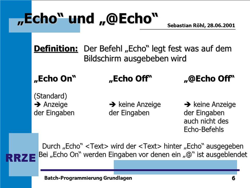 6 Sebastian Röhl, 28.06.2001 Batch-Programmierung Grundlagen Echo und @Echo Definition: Der Befehl Echo legt fest was auf dem Bildschirm ausgebeben wi